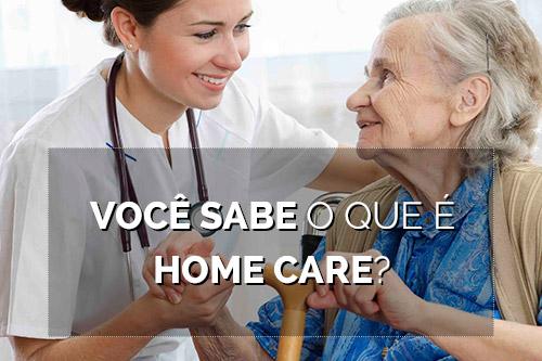VOCÊ SABE O QUE É HOME CARE?